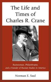 The Life and Times of Charles R. Crane, 1858–1939: American Businessman, Philanthropist, and a Founder of Russian Studies in America