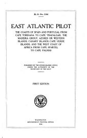 East Atlantic Pilot: The Coast of Spain and Portugal from Cape Toriñana to Cape Trafalgar, the Madeira Group, Azores Or Western Islands, Canary Islands, Cape Verde Islands, and the West Coast of Africa from Cape Spartel to Cape Palmas