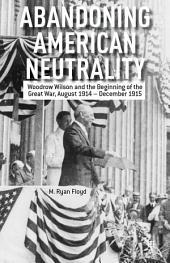 Abandoning American Neutrality: Woodrow Wilson and the Beginning of the Great War, August 1914 – December 1915