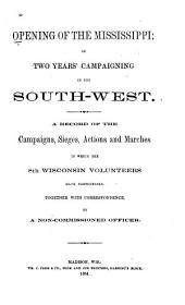 Opening of the Mississippi: Or Two Years' Campaigning in the South-west. A Record of the Campaigns, Sieges, Actions and Marches in which the 8th Wisconsin Volunteers Have Participated