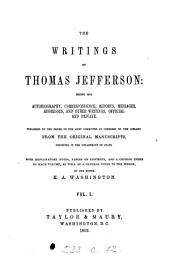 The Writings of Thomas Jefferson: Being His Autobiography, Correspondence, Reports, Messages, Addresses, and Other Writings, Official and Private : Published by the Order of the Joint Committee of Congress on the Library, from the Original Manuscripts, Deposited in the Department of State, Volume 1