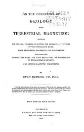 On the Connexion of Geology with Terrestrial Magnetism: Showing the General Polarity of Matter, the Meridional Structure of the Crystalline Rocks, Their Transitions, Movements an Dislocations, Including the Sedimentary Rocks, the Laws Regulating the Distribution of Metalliferous Formations, and Other Terrestrial Phænomena