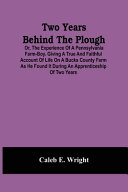 Two Years Behind The Plough: Or, The Experience Of A Pennsylvania Farm-Boy. Giving A True And Faithful Account Of Life On A Bucks County Farm As He