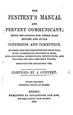 The Penitent s Manual and Fervent Communicant  Being Devotions for Three Days Before and After Confession and Communion     Compiled by a Convert  Third Edition  Considerably Improved and Enlarged