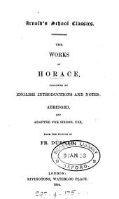 The works of Horace, followed by Engl. intr. and notes, abridged and adapted [by T.K. Arnold] from the ed. of F. Dübner