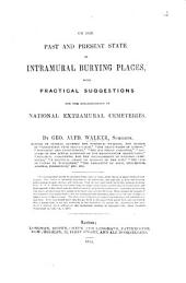 On the past and present state of intramural burying places, with practical suggestions for the establishment of national extramural cemeteries