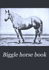 Biggle Horse Book: A Concise and Practical Treatise on the Horse