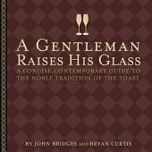 A Gentleman Raises His Glass: A Concise, Contemporary Guide to the Noble Tradition of the Toast