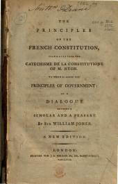The Principles of the French Constitution: Translated from the Catechisme de la Constitutione [sic] of M. Nyon. To which is Added The Principles of Government: in a Dialogue Between a Scholar and a Peasant. By Sir William Jones