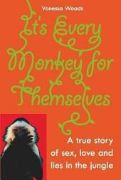 It's Every Monkey For Themselves: A True Story of Sex, Love and Lies in the Jungle