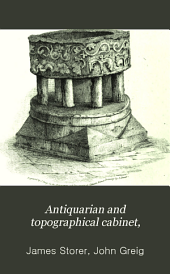 Antiquarian and Topographical Cabinet,: Containing a Series of Elegant Views of the Most Interesting Objects of Curiosity in Great Britain. Accompanied with Letter-press Descriptions, Volume 8