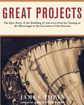 Great Projects: The Epic Story of the Building of America, from the Taming of the Mississippi to the Invention of the Internet
