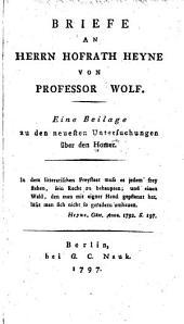 Briefe an Herrn Hofrath Heyne von Professor Wolf: Eine Beilage zu den neuesten Untersuchungen über den Homer ...