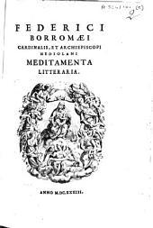 Federici Borromaei, cardinalis, et archiepiscopi Mediolani. Meditamenta litteraria