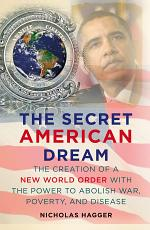 The Secret American Dream: The Creation of a New World Order with the Power to Abolish War, Poverty, and Disease