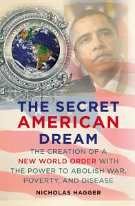 The Secret American Dream  The Creation of a New World Order with the Power to Abolish War  Poverty  and Disease PDF