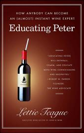 Educating Peter: How I Taught a Famous Movie Critic the Difference Between Cabernet and Merlot or How Anybody Can Become an (Almost) Instant Wine Expert