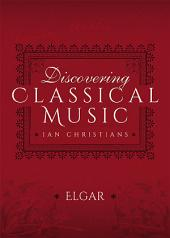 Discovering Classical Music: Elgar: His Life, The Person, His Music