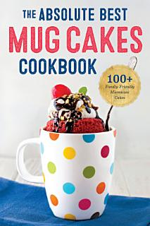 The Absolute Best Mug Cakes Cookbook  100 Family Friendly Microwave Cakes Book