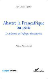 Abattre la Françafrique ou périr: Le dilemme de l'Afrique francophone