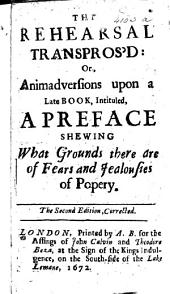 The Rehearsal Transpros'd, Or, Animadversions Upon a Late Book, Intituled, A Preface Shewing what Grounds There are of Fears and Jealousies of Popery: Volume 1
