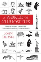 A World of Curiosities: Surprising, Interesting, and Downright Unbelievable Facts from Every Nation on t he Planet