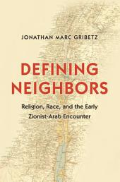 Defining Neighbors: Religion, Race, and the Early Zionist-Arab Encounter