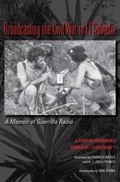 Broadcasting the Civil War in El Salvador: A Memoir of Guerrilla Radio