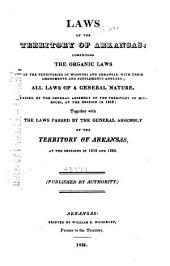 Laws of the Territory of Arkansas, Comprising the Organic Laws of the Territories of Missouri and Arkansas: With Their Amendments and Supplements Annexed : All Laws of a General Nature Passed by the General Assembly of the Territory of Missouri at the Session in 1818, Together with the Laws Passed by the General Assembly of the Territory of Arkansas at the Sessions in 1819 and 1820