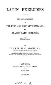 Latin exercises, adapted to the arrangement of the Eton and Edw. vith's grammars, and Adams's Latin delectus