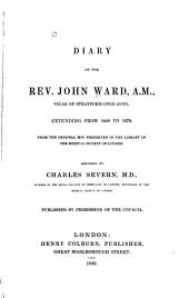 Diary of the Rev. John Ward, A. M.: Vicar of Stratford-upon-Avon, Extending from 1648 to 1679. From the Original Mss. Preserved in the Library of the Medical Society of London