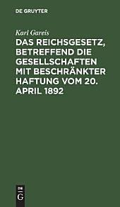 Das Reichsgesetz: betreffend die Gesellschaften mit beschränkter Haftung vom 20. April 1892