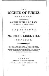 The rights of juries defended: Together with authorities of law in support of those rights. And the objections to Mr. Fox's libel bill refuted