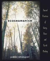 Ecoshamanism: Sacred Practices of Unity, Power & Earth Healing