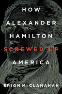 How Alexander Hamilton Screwed Up America Book