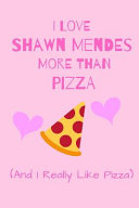 I Love Shawn Mendes More Than Pizza  And I Really Like Pizza  PDF