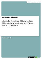 """Islamische Soziologie. Bildung und das Bildungssystem im Gesamtwerk """"Risale-i Nur"""" von Said Nursi"""
