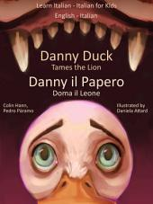 Learn Italian - Italian for Kids. Danny Duck Tames the Lion - Danny il Papero Doma il Leone: Dual Italian - English Book