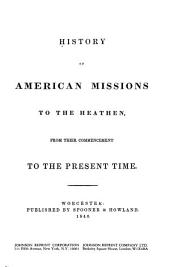 History of American Missions to the Heathen: From Their Commencement to the Present Time