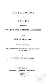 Catalogue of Books Belonging to the Mercantile Library Association of the City of New York: to which are Prefixed, the Constitution, and the Rules and Regulations of the Same: Institution in Clinton Hall