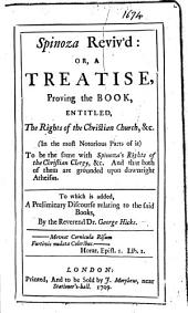 Spinoza Reviv'd: Or, A Treatise, Proving the Book, Entitled, The Rights of the Christian Church, &c., in the Most Notorious Parts of It, to be the Same with Spinoza's Rights of the Christian Clergy, &c. And that Both of Them are Grounded Upon Downright Atheism. To which is Added, A Preliminary Discourse Relating to the Said Books, by the Reverend Dr. George Hicks