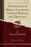 Download A Catalogue of Bibles  Liturgies  Church History and Theology  Classic Reprint  Book