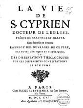 La vie de S. Cyprien, docteur de l'Eglise, evêque de Carthage et martyr: dans laquelle on trouvera: L'abrégé des ouvrages de ce père, des notes critiques et historiques, et des dissertations théologiques sur les différentes contestations de son temps