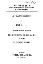 A Catechism of Chess: In which are Fully Explained the Rudiments of the Game as Played in the First Circles