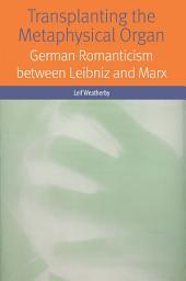 Transplanting the Metaphysical Organ: German Romanticism between Leibniz and Marx