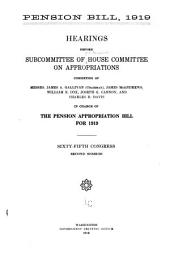 Pension Bill, 1919: Hearings Before Subcommittee of House Committee on Appropriations, Sixty-fifth Congress, Second Session Consisting of Messrs. James A. Gallivan (Chairman), James McAndrews, William E. Cox, Joseph G. Cannon, and Charles R. Davis in Charge of the Pension Appropriation Bill for 1919