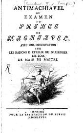 Antimachiavel: ou examen du prince de Machiavel, avec une dissertation sur les raisons d' etablir ou d'abroger les lois