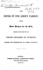 The Hours of Our Lord's Passion, Being Short Prayers for the Sick. [By Gisbert of Tournay? Translated and Edited by J. M. N. I.e. John Mason Neale.]