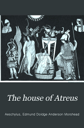 The House of Atreus: Being The Agamemnon, Libation-bearers and Furies of Aeschylus