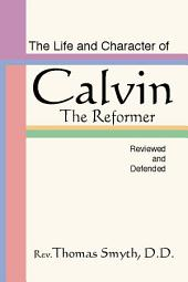 The Life and Character of Calvin, The Reformer, Reviewed and Defended: The Reformer, Reviewed and Defended